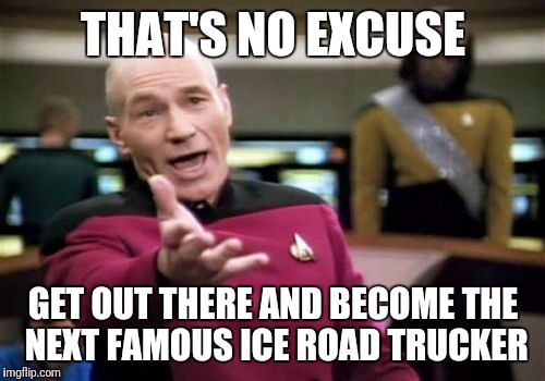 Picard Wtf Meme | THAT'S NO EXCUSE GET OUT THERE AND BECOME THE NEXT FAMOUS ICE ROAD TRUCKER | image tagged in memes,picard wtf | made w/ Imgflip meme maker