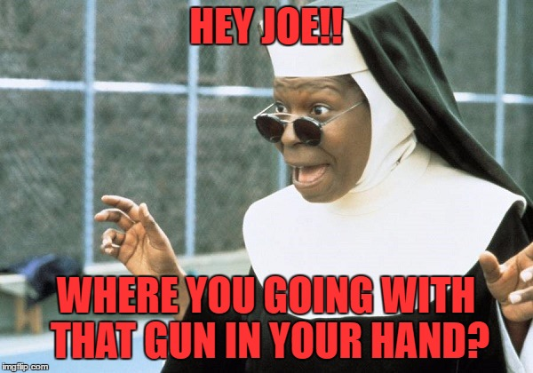 HEY JOE!! WHERE YOU GOING WITH THAT GUN IN YOUR HAND? | made w/ Imgflip meme maker