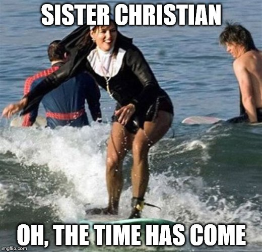 SISTER CHRISTIAN OH, THE TIME HAS COME | made w/ Imgflip meme maker
