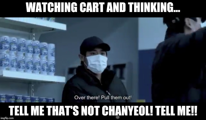 Chanyeol on cart |  WATCHING CART AND THINKING... TELL ME THAT'S NOT CHANYEOL! TELL ME!! | image tagged in chanyeol,cart,do,movies | made w/ Imgflip meme maker