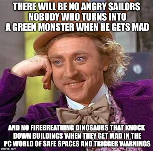 Creepy Condescending Wonka Meme | THERE WILL BE NO ANGRY SAILORS NOBODY WHO TURNS INTO A GREEN MONSTER WHEN HE GETS MAD AND NO FIREBREATHING DINOSAURS THAT KNOCK DOWN BUILDIN | image tagged in memes,creepy condescending wonka | made w/ Imgflip meme maker