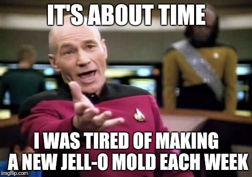 Picard Wtf Meme | IT'S ABOUT TIME I WAS TIRED OF MAKING A NEW JELL-O MOLD EACH WEEK | image tagged in memes,picard wtf | made w/ Imgflip meme maker