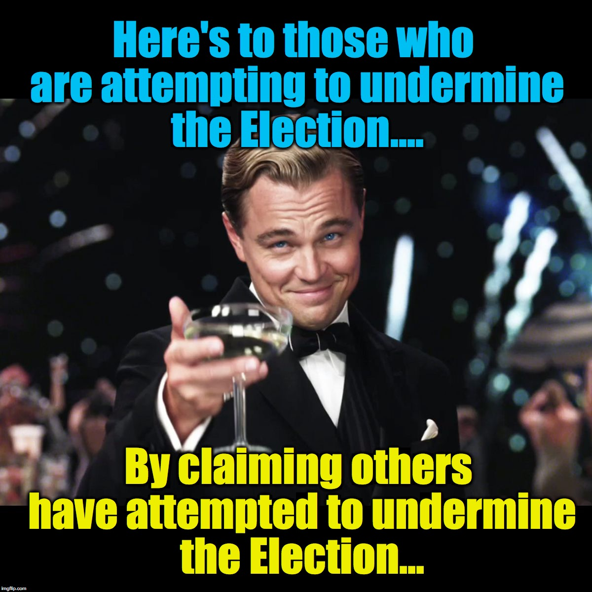 Modern political treachery rule #1: Always lay blame on your opponent for the same scam you yourself are commiting  |  Here's to those who are attempting to undermine the Election.... By claiming others have attempted to undermine the Election... | image tagged in leonardo dicaprio toast,election 2016,hacked | made w/ Imgflip meme maker