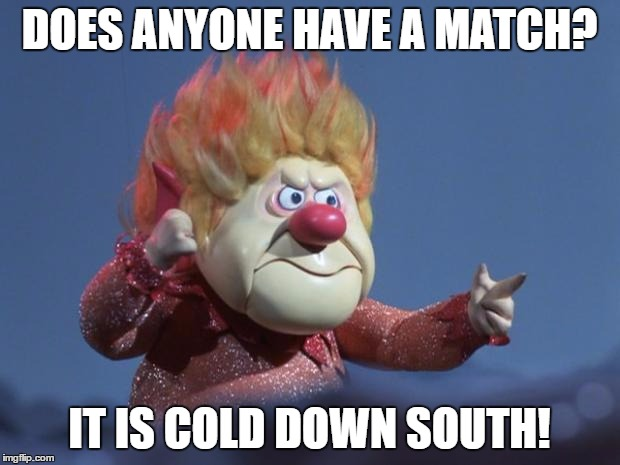 Id lose my behind if it wasn't attached | DOES ANYONE HAVE A MATCH? IT IS COLD DOWN SOUTH! | image tagged in heat miser,funny memes,humor,cold weather,forgetful,forget | made w/ Imgflip meme maker