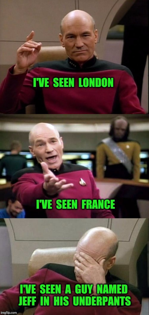 There are some things I wish I had never seen. | I'VE  SEEN  LONDON I'VE  SEEN  FRANCE I'VE  SEEN  A  GUY  NAMED  JEFF  IN  HIS  UNDERPANTS | image tagged in underpants,picard,captain picard,captain picard facepalm,facepalm,imgflip | made w/ Imgflip meme maker