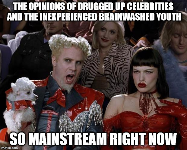 Mugatu So Hot Right Now Meme | THE OPINIONS OF DRUGGED UP CELEBRITIES AND THE INEXPERIENCED BRAINWASHED YOUTH SO MAINSTREAM RIGHT NOW | image tagged in memes,mugatu so hot right now | made w/ Imgflip meme maker