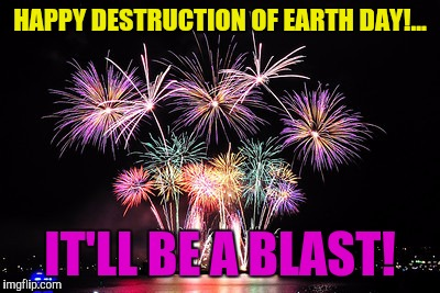 HAPPY DESTRUCTION OF EARTH DAY!... IT'LL BE A BLAST! | made w/ Imgflip meme maker