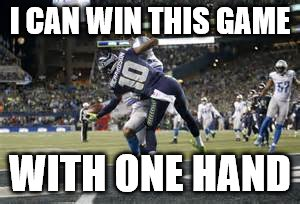 I CAN WIN THIS GAME WITH ONE HAND | image tagged in seahawks,touchdown | made w/ Imgflip meme maker