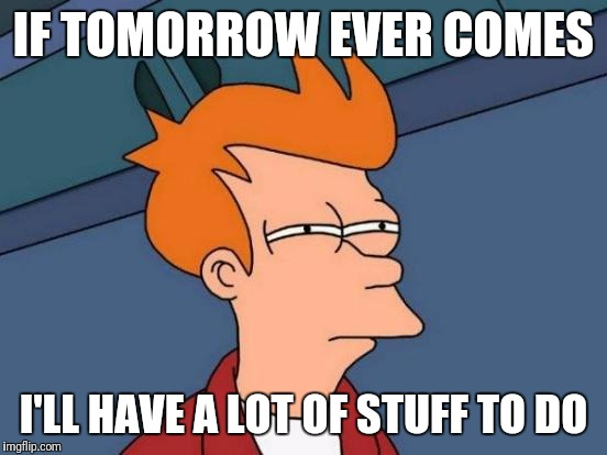 Futurama Fry Meme | IF TOMORROW EVER COMES I'LL HAVE A LOT OF STUFF TO DO | image tagged in memes,futurama fry,procrastination,i'll get to it | made w/ Imgflip meme maker