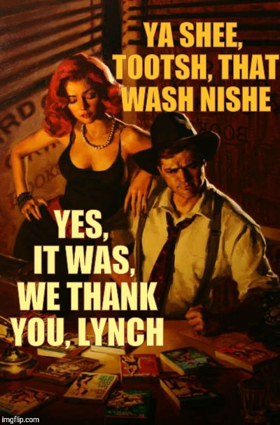 My dame sez,,, | YA SHEE, TOOTSH, THAT WASH NISHE YES,  IT WAS,  WE THANK YOU, LYNCH | image tagged in my dame sez | made w/ Imgflip meme maker