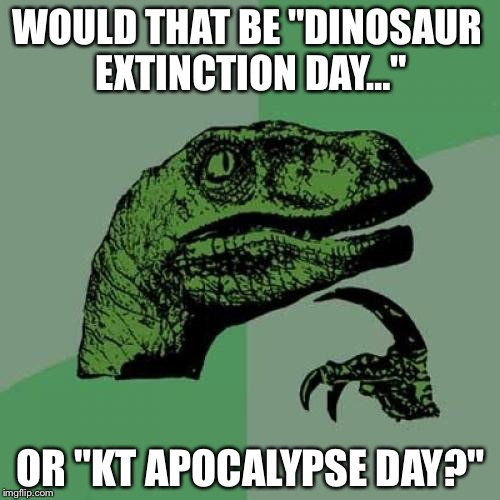 "Philosoraptor Meme | WOULD THAT BE ""DINOSAUR EXTINCTION DAY…"" OR ""KT APOCALYPSE DAY?"" 
