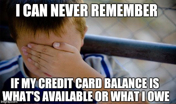 I CAN NEVER REMEMBER IF MY CREDIT CARD BALANCE IS WHAT'S AVAILABLE OR WHAT I OWE | made w/ Imgflip meme maker