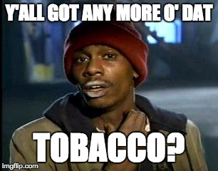 Y'all Got Any More Of That Meme | Y'ALL GOT ANY MORE O' DAT TOBACCO? | image tagged in memes,yall got any more of | made w/ Imgflip meme maker