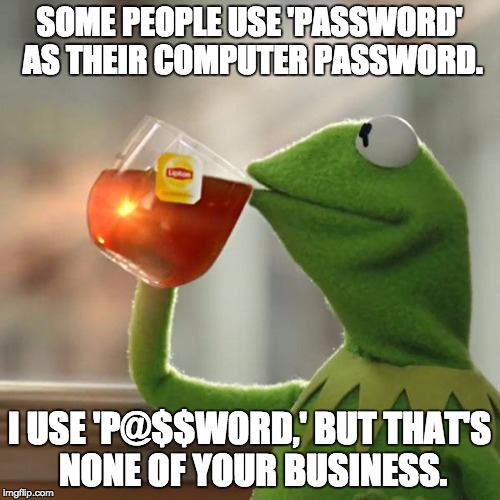 But Thats None Of My Business Meme | SOME PEOPLE USE 'PASSWORD' AS THEIR COMPUTER PASSWORD. I USE 'P@$$W0RD,' BUT THAT'S NONE OF YOUR BUSINESS. | image tagged in memes,but thats none of my business,kermit the frog | made w/ Imgflip meme maker