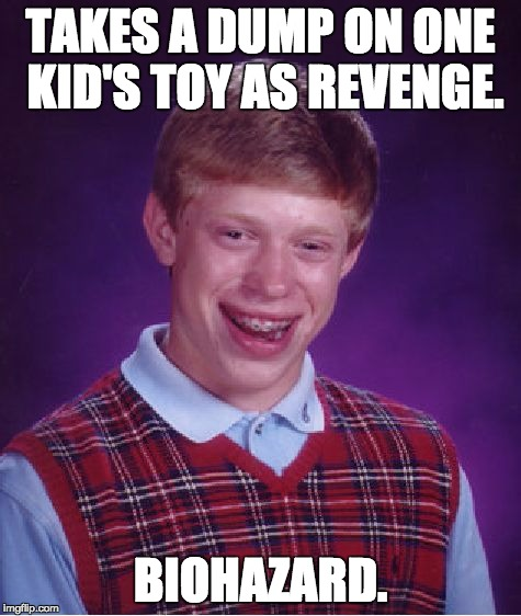 Revenge is a bad thing. | TAKES A DUMP ON ONE KID'S TOY AS REVENGE. BIOHAZARD. | image tagged in memes,bad luck brian | made w/ Imgflip meme maker