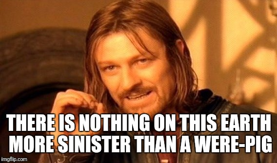 One Does Not Simply Meme | THERE IS NOTHING ON THIS EARTH MORE SINISTER THAN A WERE-PIG | image tagged in memes,one does not simply | made w/ Imgflip meme maker