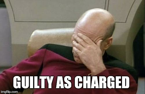 Captain Picard Facepalm Meme | GUILTY AS CHARGED | image tagged in memes,captain picard facepalm | made w/ Imgflip meme maker