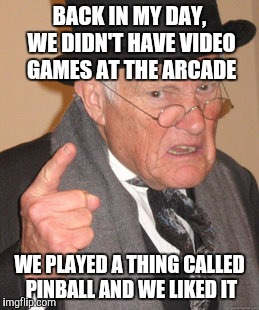Back In My Day Meme | BACK IN MY DAY, WE DIDN'T HAVE VIDEO GAMES AT THE ARCADE WE PLAYED A THING CALLED PINBALL AND WE LIKED IT | image tagged in memes,back in my day | made w/ Imgflip meme maker