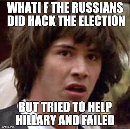 Conspiracy Keanu Meme | WHATI F THE RUSSIANS DID HACK THE ELECTION BUT TRIED TO HELP HILLARY AND FAILED | image tagged in memes,conspiracy keanu | made w/ Imgflip meme maker