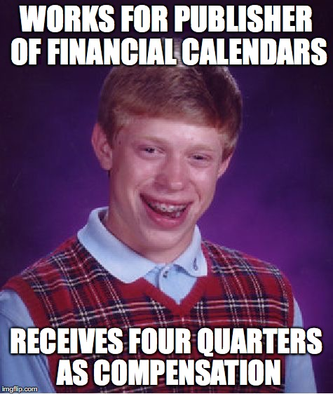 Bad Luck Brian Meme | WORKS FOR PUBLISHER OF FINANCIAL CALENDARS RECEIVES FOUR QUARTERS AS COMPENSATION | image tagged in memes,bad luck brian | made w/ Imgflip meme maker