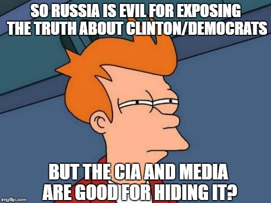 Futurama Fry Meme | SO RUSSIA IS EVIL FOR EXPOSING THE TRUTH ABOUT CLINTON/DEMOCRATS BUT THE CIA AND MEDIA ARE GOOD FOR HIDING IT? | image tagged in memes,futurama fry | made w/ Imgflip meme maker