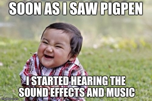 Evil Toddler Meme | SOON AS I SAW PIGPEN I STARTED HEARING THE SOUND EFFECTS AND MUSIC | image tagged in memes,evil toddler | made w/ Imgflip meme maker