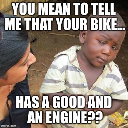 Third World Skeptical Kid Meme | YOU MEAN TO TELL ME THAT YOUR BIKE... HAS A GOOD AND AN ENGINE?? | image tagged in memes,third world skeptical kid | made w/ Imgflip meme maker