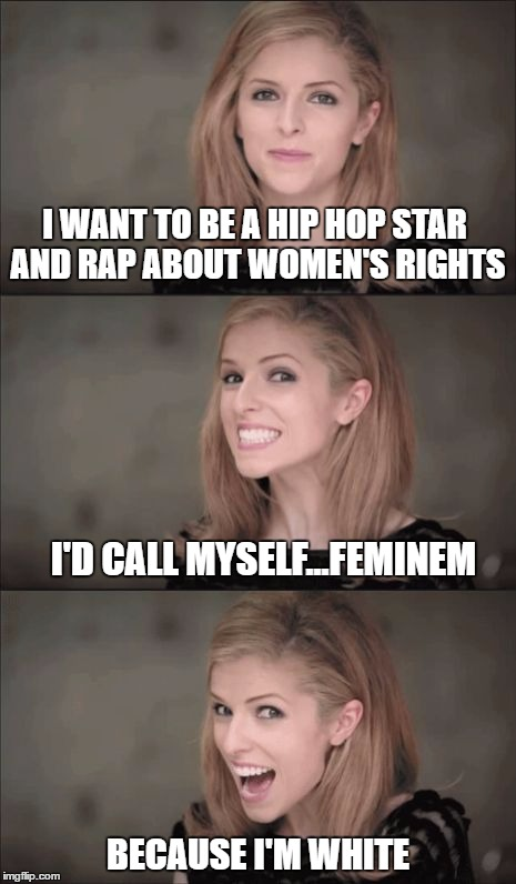 Anna Kendrick Lamar | I WANT TO BE A HIP HOP STAR AND RAP ABOUT WOMEN'S RIGHTS BECAUSE I'M WHITE I'D CALL MYSELF...FEMINEM | image tagged in memes,bad pun anna kendrick,hip hop,feminism,eminem | made w/ Imgflip meme maker