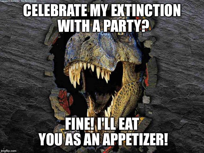 Shining on through the Eons....Here's Johnny! | CELEBRATE MY EXTINCTION WITH A PARTY? FINE! I'LL EAT YOU AS AN APPETIZER! | image tagged in shining on through the eonshere's johnny | made w/ Imgflip meme maker