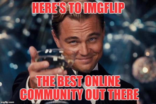 It's a community that cares | HERE'S TO IMGFLIP THE BEST ONLINE COMMUNITY OUT THERE | image tagged in memes,leonardo dicaprio cheers,imgflip,imgflip community,i heart imgflip,so many nice people here | made w/ Imgflip meme maker