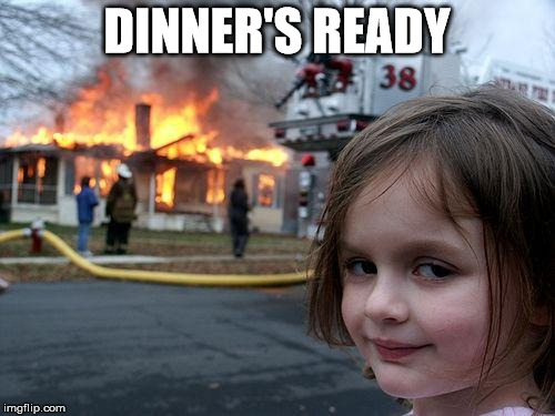 Disaster Girl Meme | DINNER'S READY | image tagged in memes,disaster girl | made w/ Imgflip meme maker