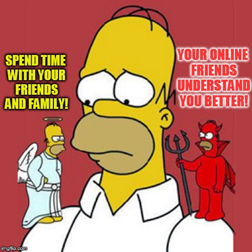 SPEND TIME WITH YOUR FRIENDS AND FAMILY! YOUR ONLINE FRIENDS UNDERSTAND YOU BETTER! | made w/ Imgflip meme maker