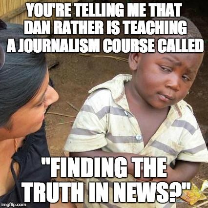 "Seems Dan Rather is suddenly concerned about lying ... not so much when he lies about Conservatives though. | YOU'RE TELLING ME THAT DAN RATHER IS TEACHING A JOURNALISM COURSE CALLED ""FINDING THE TRUTH IN NEWS?"" 