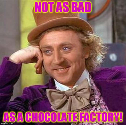 Creepy Condescending Wonka Meme | NOT AS BAD AS A CHOCOLATE FACTORY! | image tagged in memes,creepy condescending wonka | made w/ Imgflip meme maker
