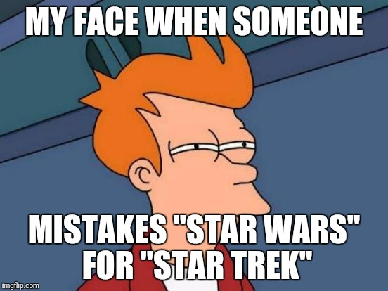 "Futurama Fry Meme | MY FACE WHEN SOMEONE MISTAKES ""STAR WARS"" FOR ""STAR TREK"" 