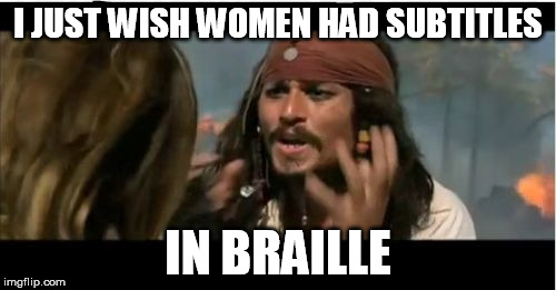 Why Is The Rum Gone | I JUST WISH WOMEN HAD SUBTITLES IN BRAILLE | image tagged in memes,why is the rum gone | made w/ Imgflip meme maker