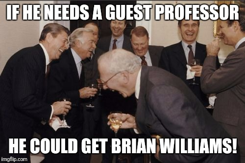 Laughing Men In Suits Meme | IF HE NEEDS A GUEST PROFESSOR HE COULD GET BRIAN WILLIAMS! | image tagged in memes,laughing men in suits | made w/ Imgflip meme maker