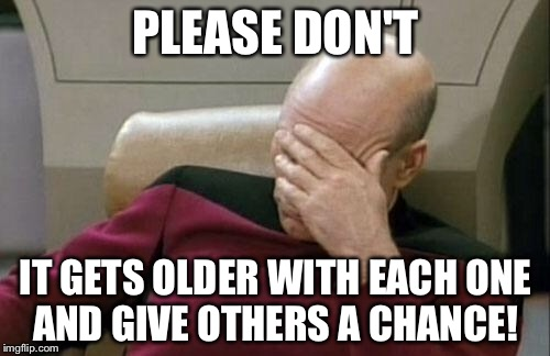 Captain Picard Facepalm Meme | PLEASE DON'T IT GETS OLDER WITH EACH ONE AND GIVE OTHERS A CHANCE! | image tagged in memes,captain picard facepalm | made w/ Imgflip meme maker