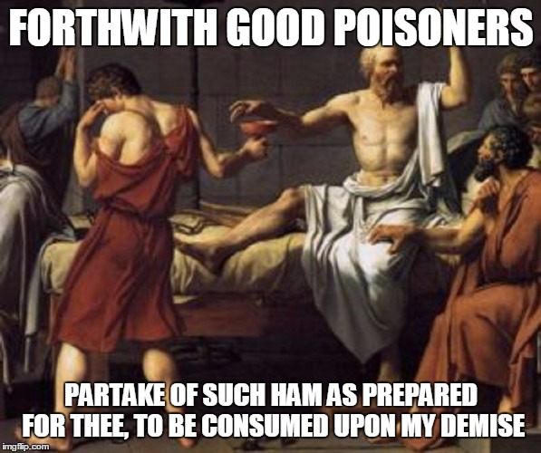 FORTHWITH GOOD POISONERS PARTAKE OF SUCH HAM AS PREPARED FOR THEE, TO BE CONSUMED UPON MY DEMISE | made w/ Imgflip meme maker