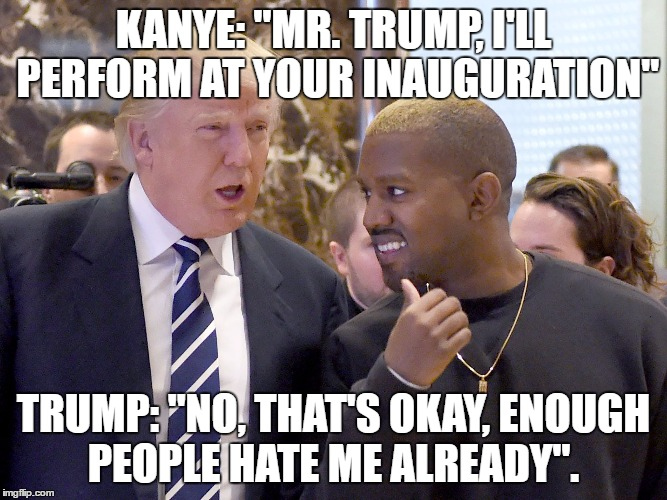 "KANYE: ""MR. TRUMP, I'LL PERFORM AT YOUR INAUGURATION"" TRUMP: ""NO, THAT'S OKAY, ENOUGH PEOPLE HATE ME ALREADY"". 