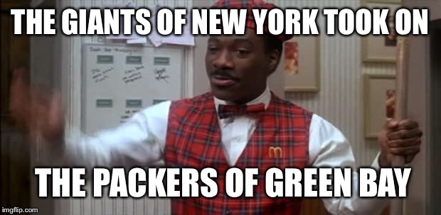 coming to america  | THE GIANTS OF NEW YORK TOOK ON THE PACKERS OF GREEN BAY | image tagged in coming to america | made w/ Imgflip meme maker