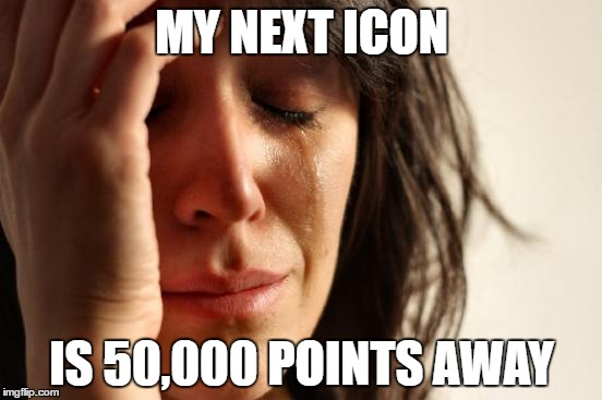 Hopefully I'll get to it by 2018  | MY NEXT ICON IS 50,000 POINTS AWAY | image tagged in memes,first world problems | made w/ Imgflip meme maker