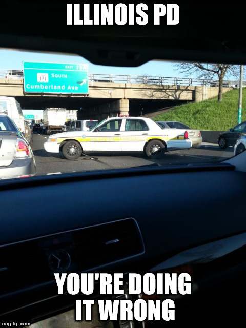 ILLINOIS PD YOU'RE DOING IT WRONG | image tagged in funny,police,fails,driving | made w/ Imgflip meme maker