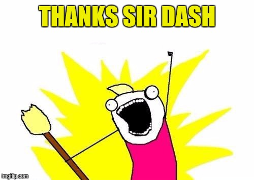 X All The Y Meme | THANKS SIR DASH | image tagged in memes,x all the y | made w/ Imgflip meme maker
