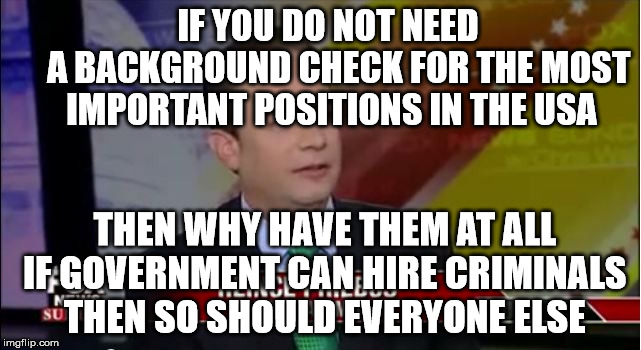 priebus | IF YOU DO NOT NEED          A BACKGROUND CHECK FOR THE MOST       IMPORTANT POSITIONS IN THE USA THEN WHY HAVE THEM AT ALL IF GOVERNMENT CAN | image tagged in priebus | made w/ Imgflip meme maker