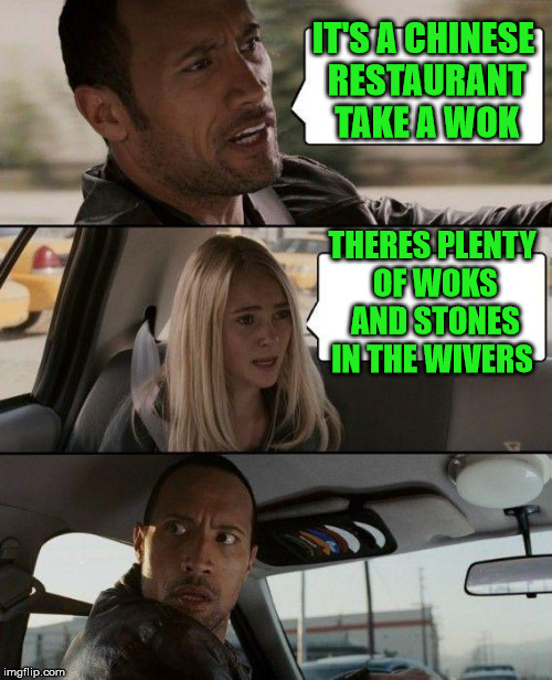 The Rock Driving Meme | IT'S A CHINESE RESTAURANT TAKE A WOK THERES PLENTY OF WOKS AND STONES IN THE WIVERS | image tagged in memes,the rock driving | made w/ Imgflip meme maker