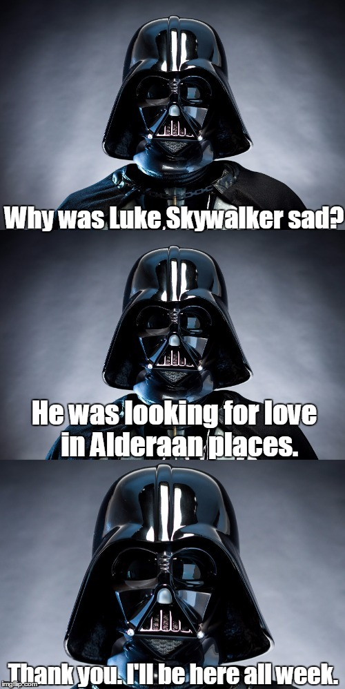 Why was Luke Skywalker sad? Thank you. I'll be here all week. He was looking for love  in Alderaan places. | image tagged in bad pun vader | made w/ Imgflip meme maker