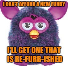 I CAN'T AFFORD A NEW FURBY I'LL GET ONE THAT IS RE-FURB-ISHED | image tagged in furby | made w/ Imgflip meme maker