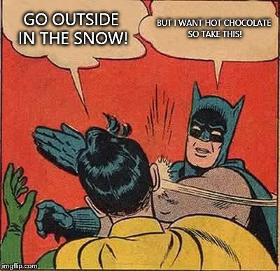 Batman Slapping Robin Meme | GO OUTSIDE IN THE SNOW! BUT I WANT HOT CHOCOLATE SO TAKE THIS! | image tagged in memes,batman slapping robin | made w/ Imgflip meme maker