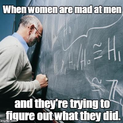 Sad Teacher | When women are mad at men and they're trying to figure out what they did. | image tagged in sad teacher | made w/ Imgflip meme maker